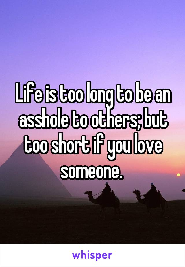 Life is too long to be an asshole to others; but too short if you love someone.