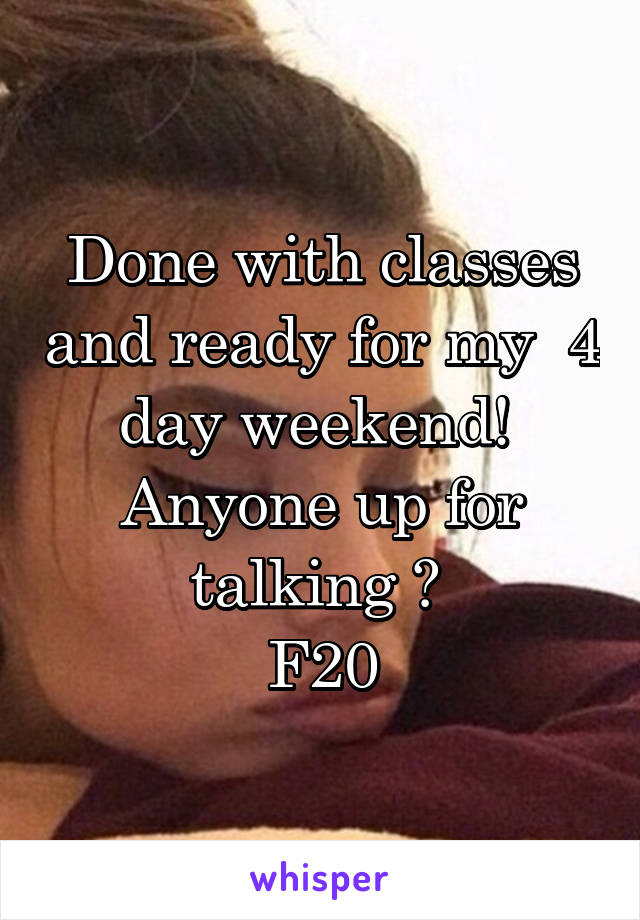 Done with classes and ready for my  4 day weekend!  Anyone up for talking ?  F20