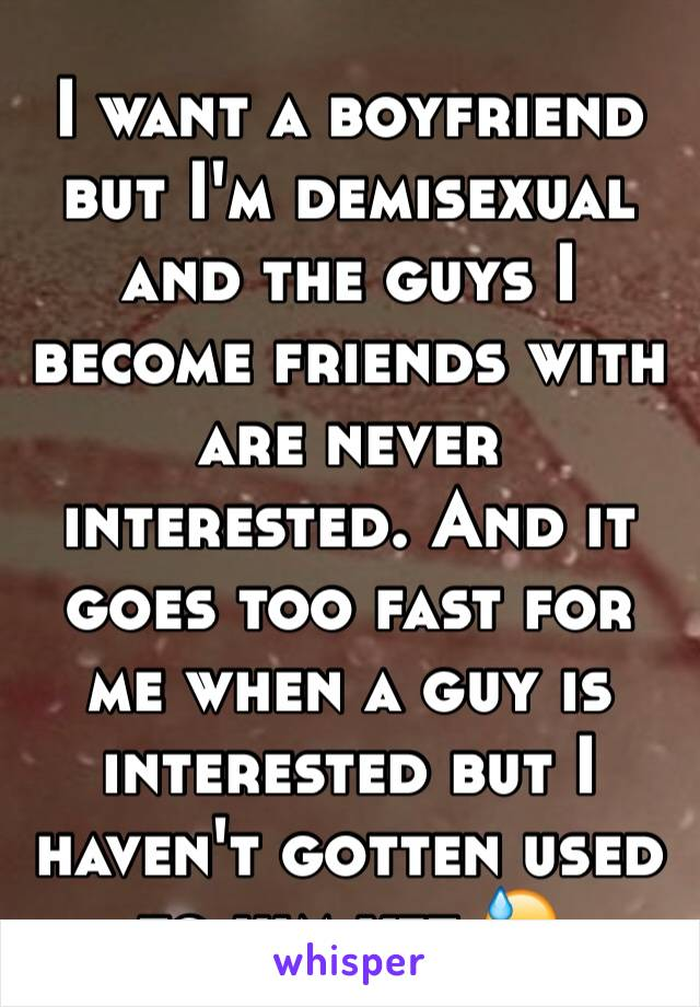 I want a boyfriend but I'm demisexual and the guys I become friends with are never interested. And it goes too fast for me when a guy is interested but I haven't gotten used to him yet 😓