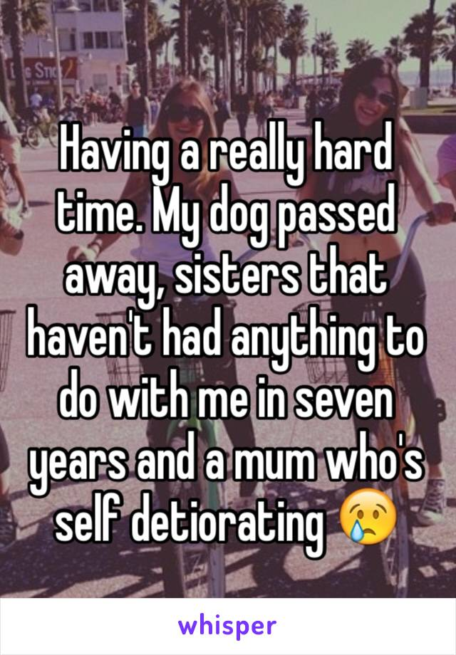 Having a really hard time. My dog passed away, sisters that haven't had anything to do with me in seven years and a mum who's self detiorating 😢