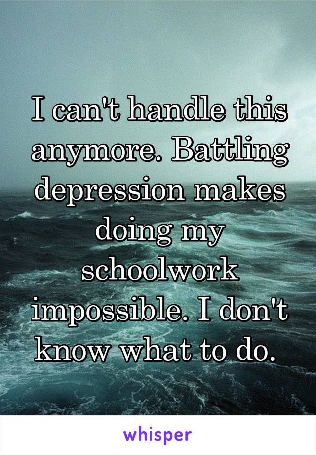 I can't handle this anymore. Battling depression makes doing my schoolwork impossible. I don't know what to do.