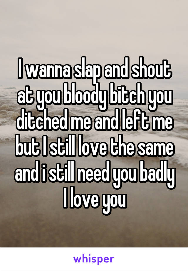 I wanna slap and shout at you bloody bitch you ditched me and left me but I still love the same and i still need you badly I love you