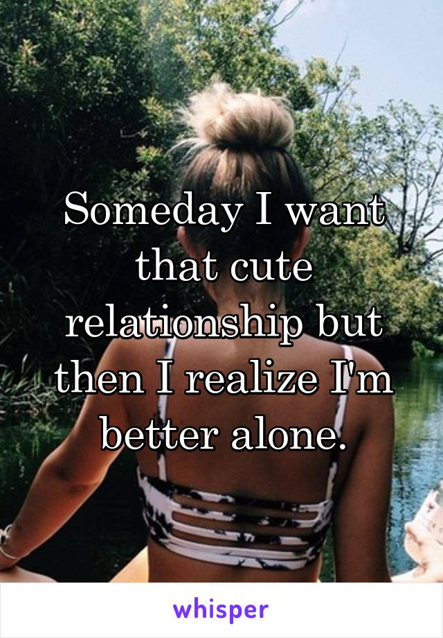 Someday I want that cute relationship but then I realize I'm better alone.