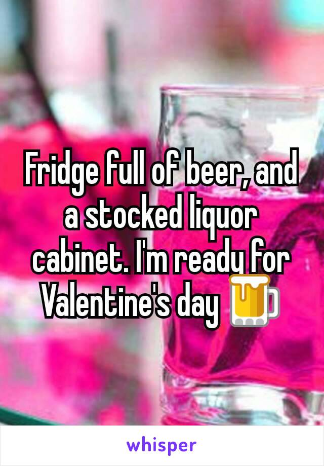 Fridge full of beer, and a stocked liquor cabinet. I'm ready for Valentine's day 🍺