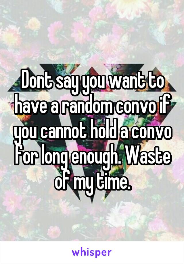 Dont say you want to have a random convo if you cannot hold a convo for long enough. Waste of my time.