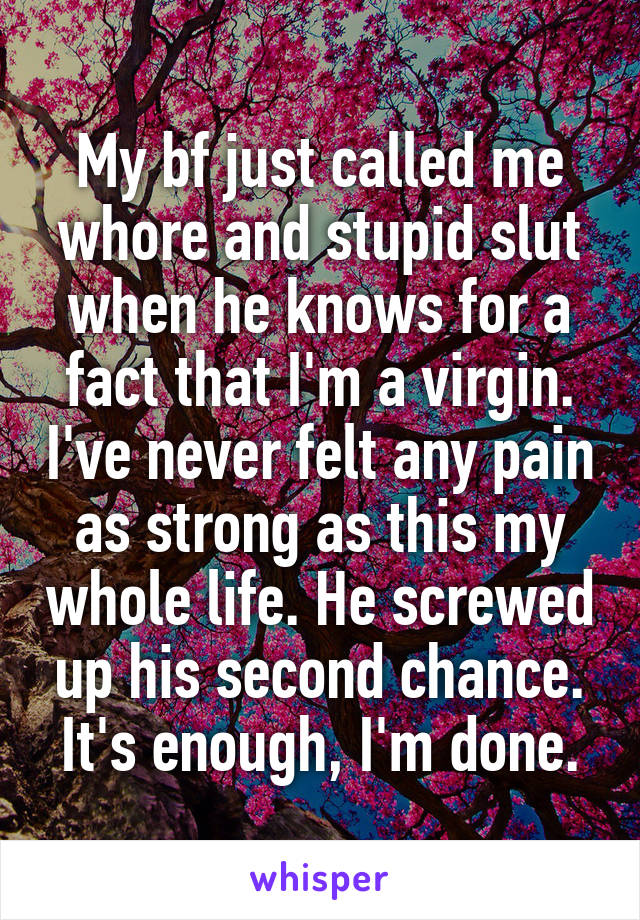 My bf just called me whore and stupid slut when he knows for a fact that I'm a virgin. I've never felt any pain as strong as this my whole life. He screwed up his second chance. It's enough, I'm done.