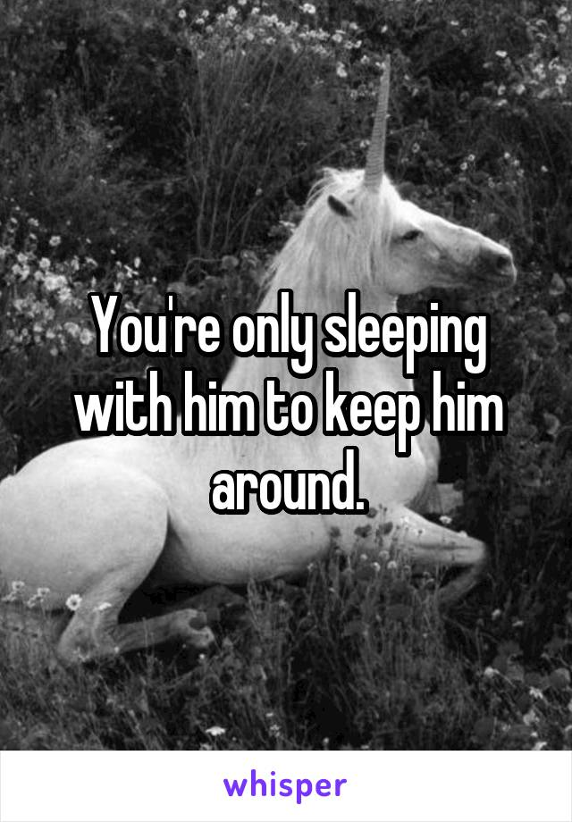 You're only sleeping with him to keep him around.