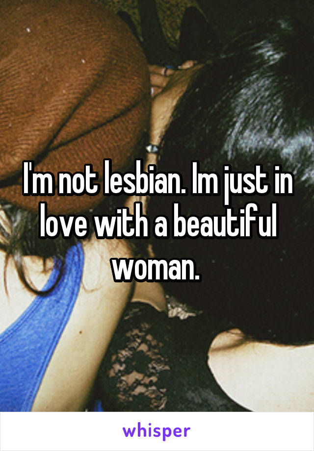 I'm not lesbian. Im just in love with a beautiful woman.
