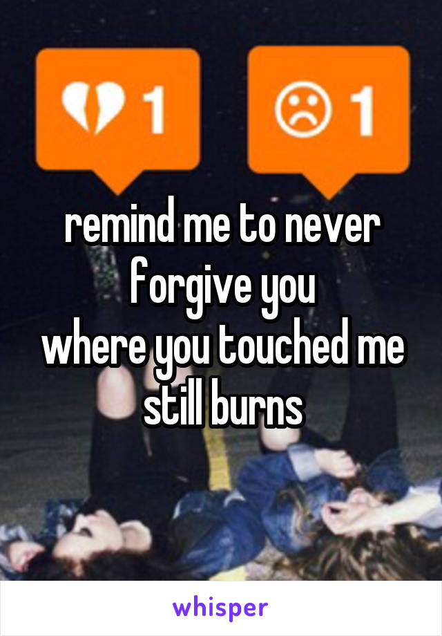 remind me to never forgive you where you touched me still burns