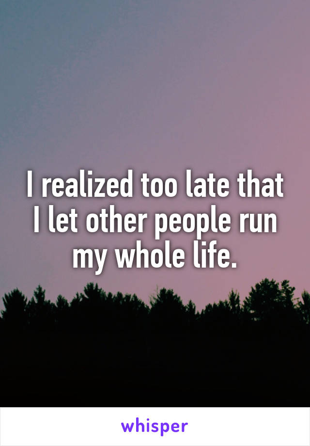I realized too late that I let other people run my whole life.