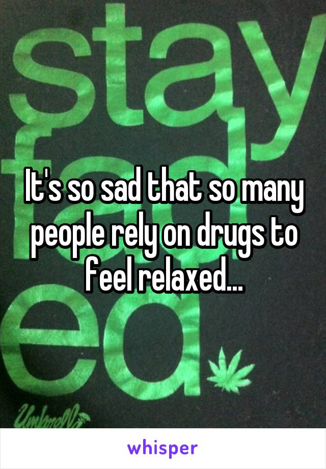 It's so sad that so many people rely on drugs to feel relaxed...