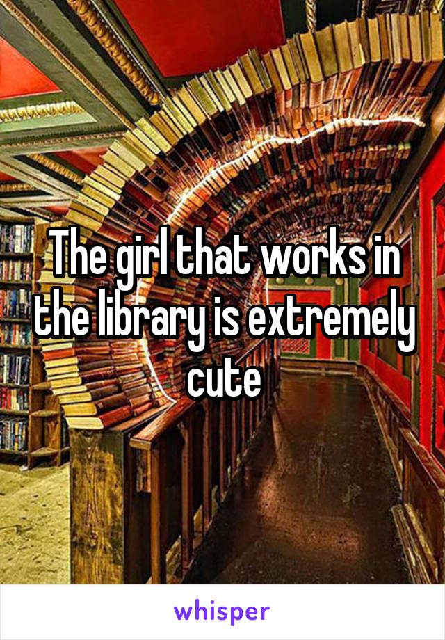 The girl that works in the library is extremely cute