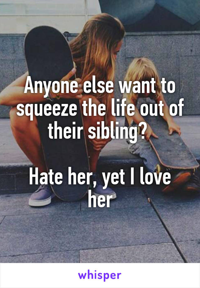 Anyone else want to squeeze the life out of their sibling?   Hate her, yet I love her