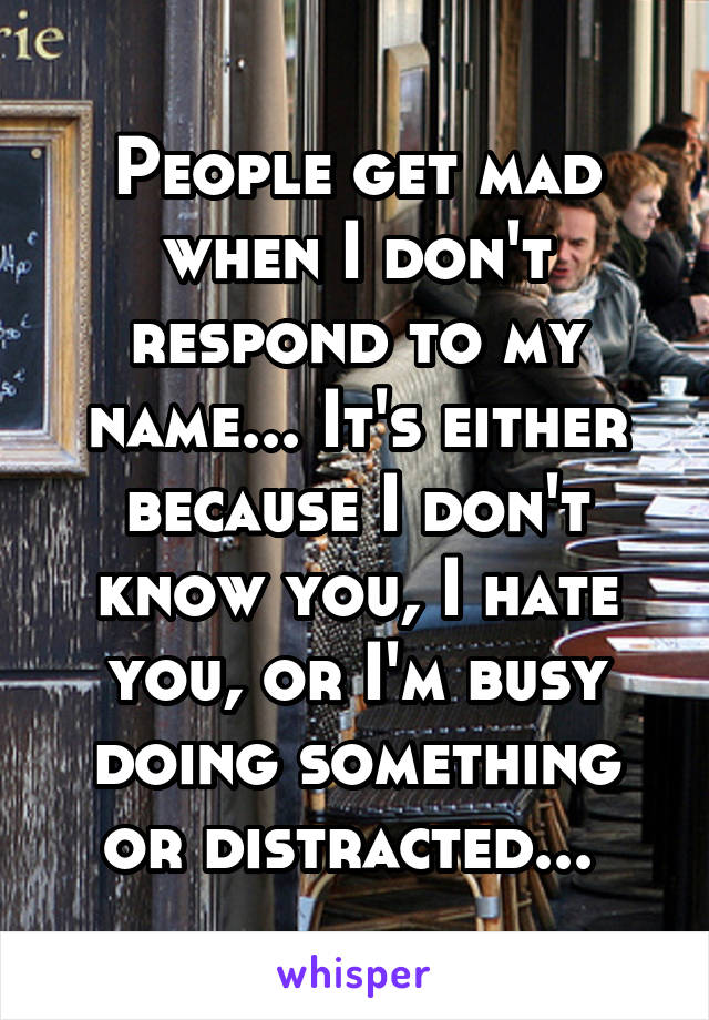 People get mad when I don't respond to my name... It's either because I don't know you, I hate you, or I'm busy doing something or distracted...