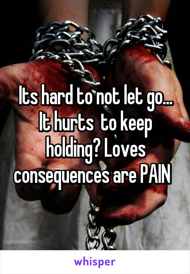 Its hard to not let go... It hurts  to keep holding? Loves consequences are PAIN