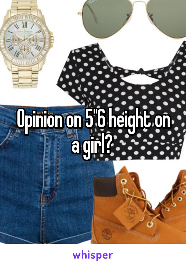 """Opinion on 5""""6 height on a girl?"""