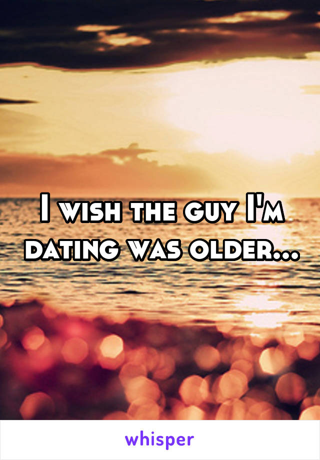 I wish the guy I'm dating was older...
