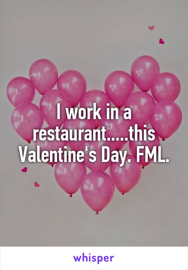 I work in a restaurant.....this Valentine's Day. FML.