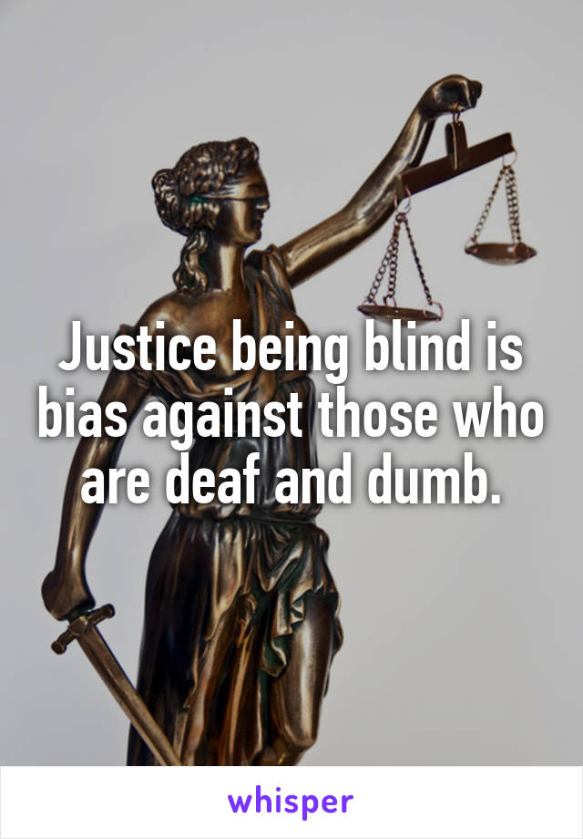 Justice being blind is bias against those who are deaf and dumb.