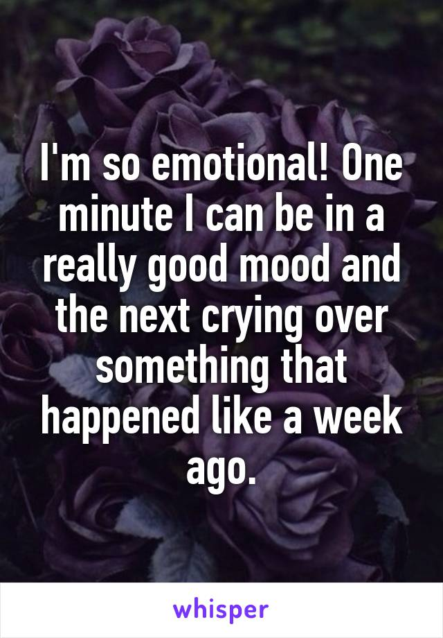 I'm so emotional! One minute I can be in a really good mood and the next crying over something that happened like a week ago.