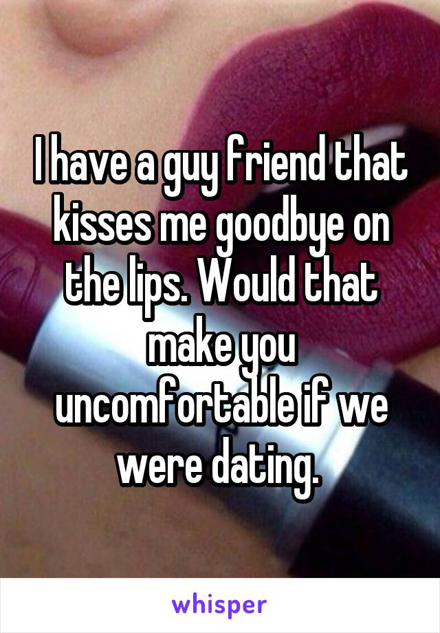 I have a guy friend that kisses me goodbye on the lips. Would that make you uncomfortable if we were dating.