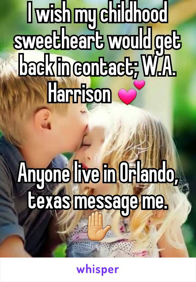 I wish my childhood sweetheart would get back in contact; W.A. Harrison 💕   Anyone live in Orlando, texas message me.✋
