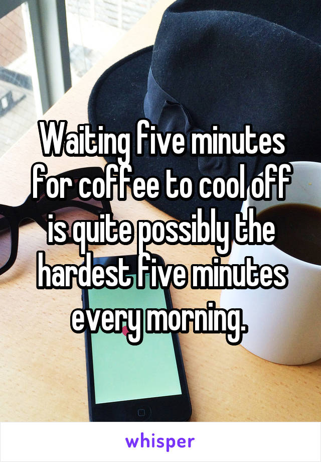 Waiting five minutes for coffee to cool off is quite possibly the hardest five minutes every morning.