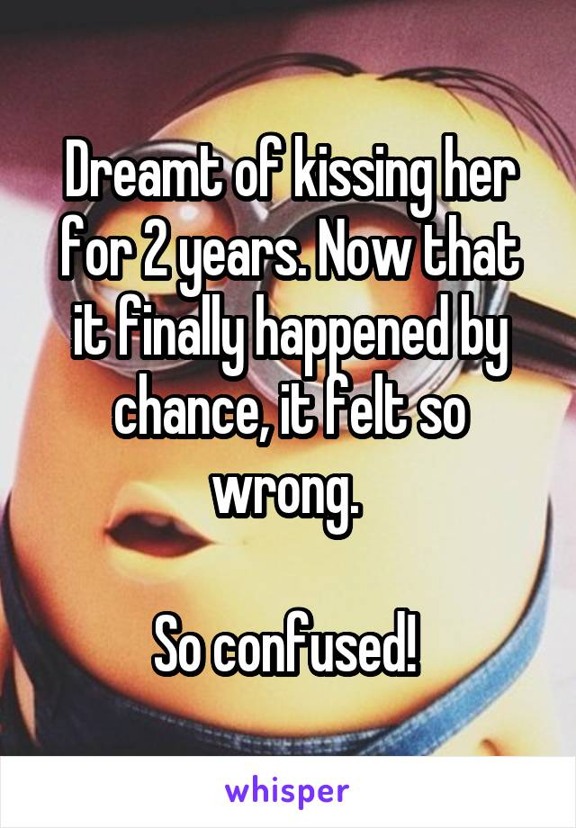Dreamt of kissing her for 2 years. Now that it finally happened by chance, it felt so wrong.   So confused!