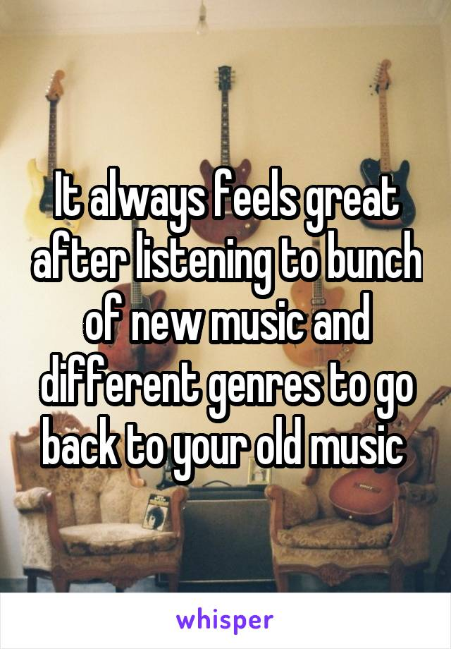 It always feels great after listening to bunch of new music and different genres to go back to your old music