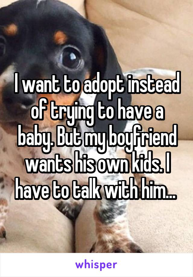 I want to adopt instead of trying to have a baby. But my boyfriend wants his own kids. I have to talk with him...