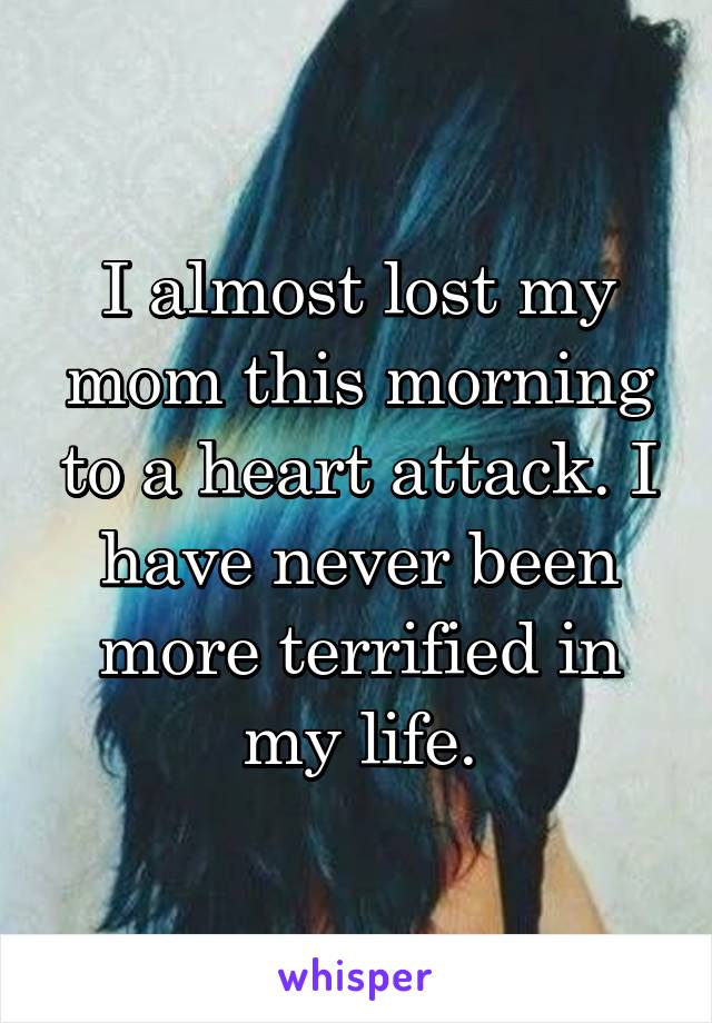 I almost lost my mom this morning to a heart attack. I have never been more terrified in my life.