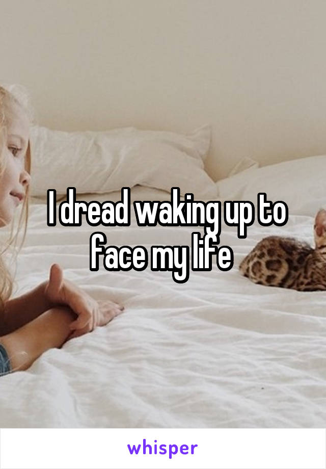 I dread waking up to face my life