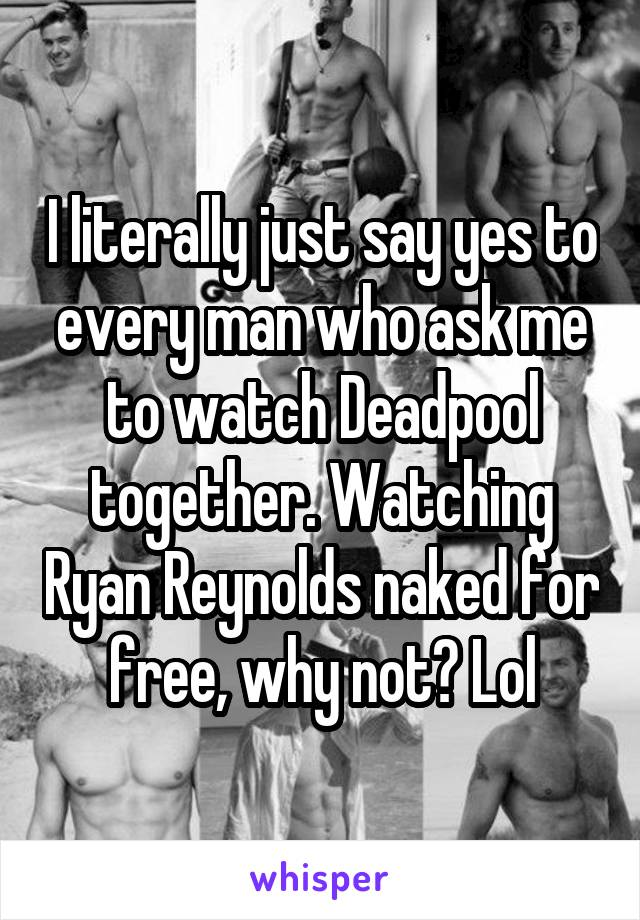 I literally just say yes to every man who ask me to watch Deadpool together. Watching Ryan Reynolds naked for free, why not? Lol