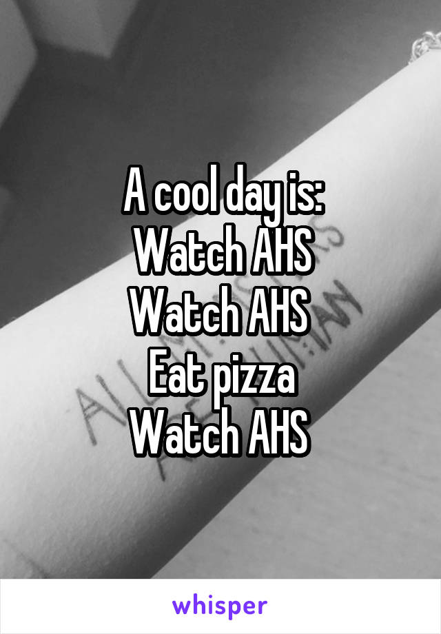 A cool day is: Watch AHS Watch AHS  Eat pizza Watch AHS