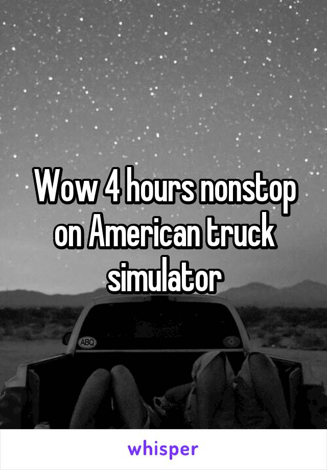 Wow 4 hours nonstop on American truck simulator