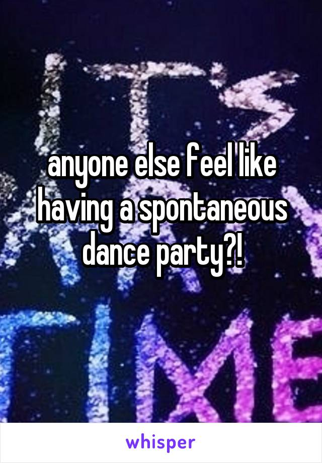 anyone else feel like having a spontaneous dance party?!