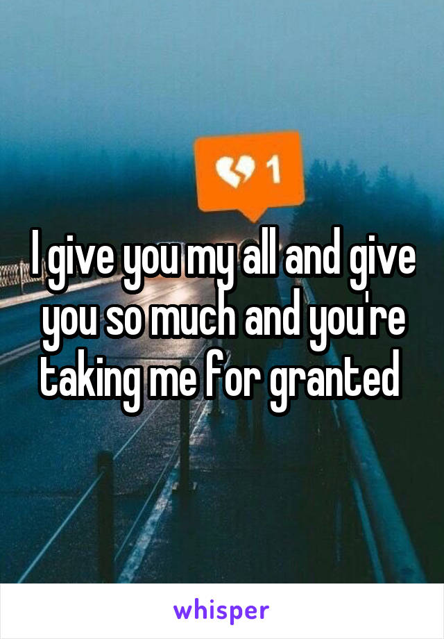 I give you my all and give you so much and you're taking me for granted