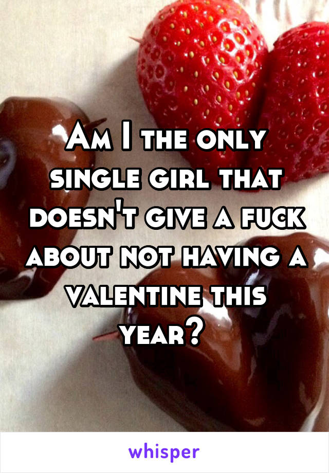 Am I the only single girl that doesn't give a fuck about not having a valentine this year?