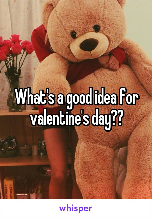 What's a good idea for valentine's day??