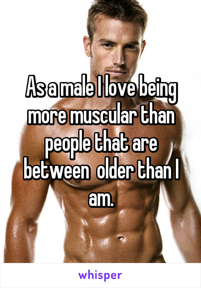 As a male I love being more muscular than people that are between  older than I am.