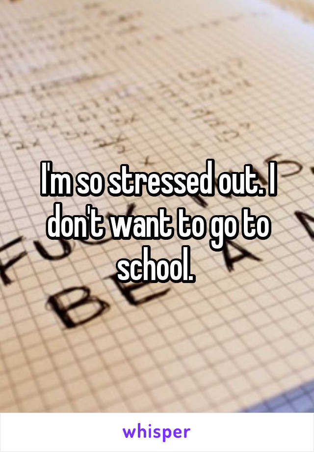 I'm so stressed out. I don't want to go to school.