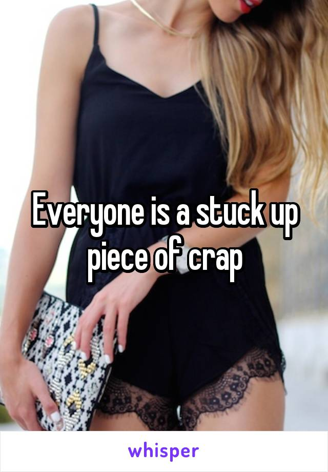 Everyone is a stuck up piece of crap
