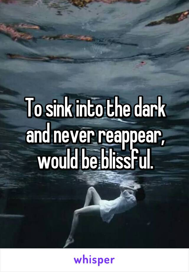 To sink into the dark and never reappear, would be blissful.