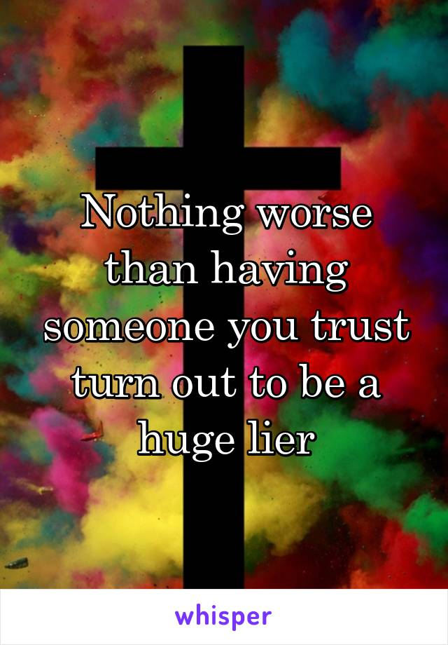 Nothing worse than having someone you trust turn out to be a huge lier