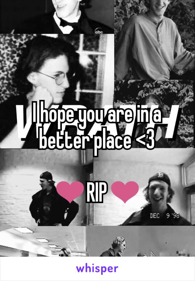 I hope you are in a better place <3  ❤RIP❤