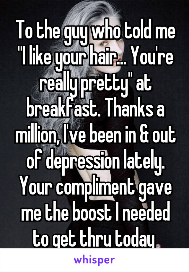 "To the guy who told me ""I like your hair... You're really pretty"" at breakfast. Thanks a million, I've been in & out of depression lately. Your compliment gave me the boost I needed to get thru today"