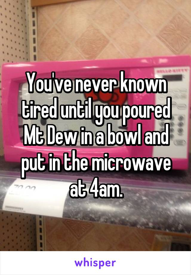 You've never known tired until you poured Mt Dew in a bowl and put in the microwave at 4am.