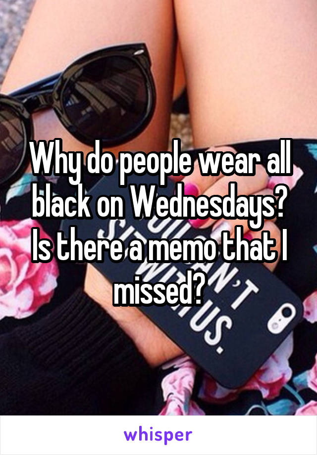 Why do people wear all black on Wednesdays? Is there a memo that I missed?