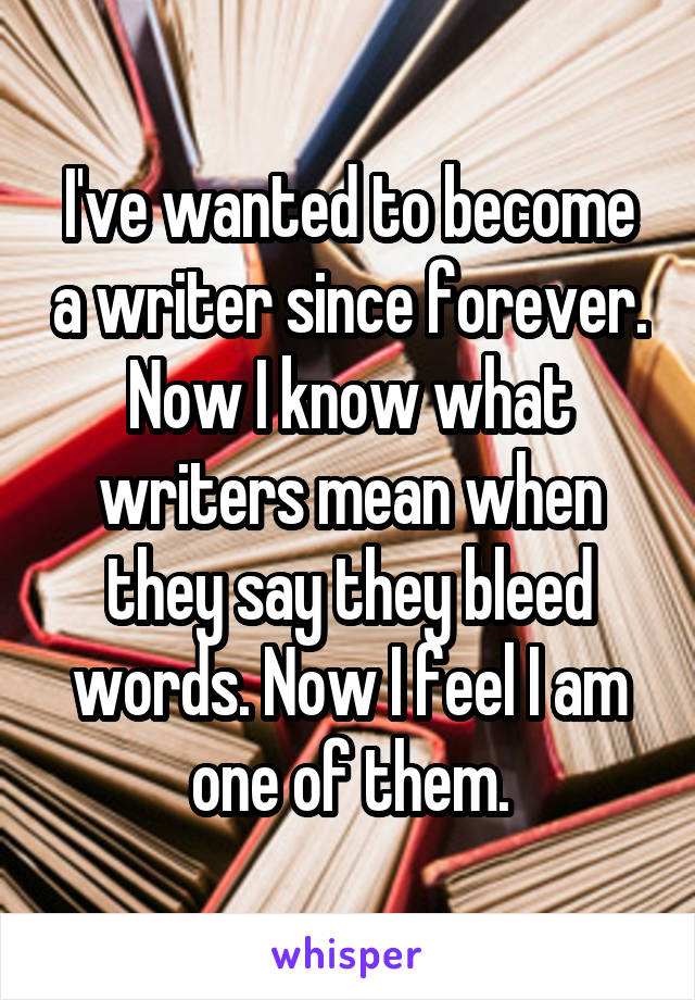 I've wanted to become a writer since forever. Now I know what writers mean when they say they bleed words. Now I feel I am one of them.