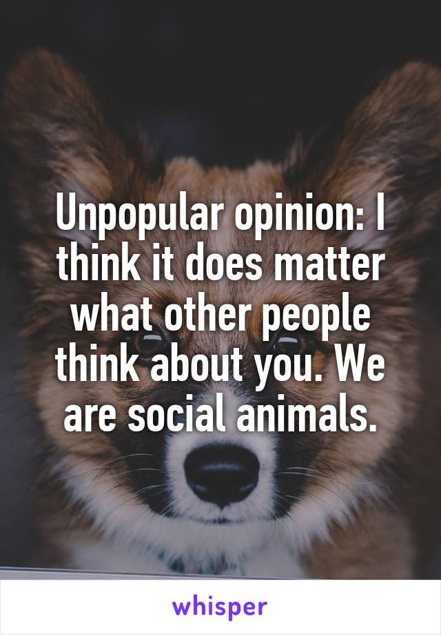 Unpopular opinion: I think it does matter what other people think about you. We are social animals.